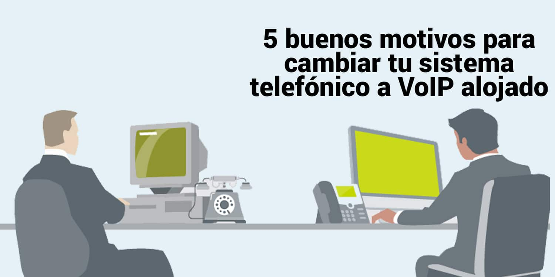 5 buenos motivos para cambiar tu sistema telefónico a un VoIP alojado
