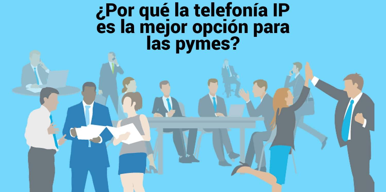 ¿Por qué la telefonía IP es la mejor opción para las pymes?